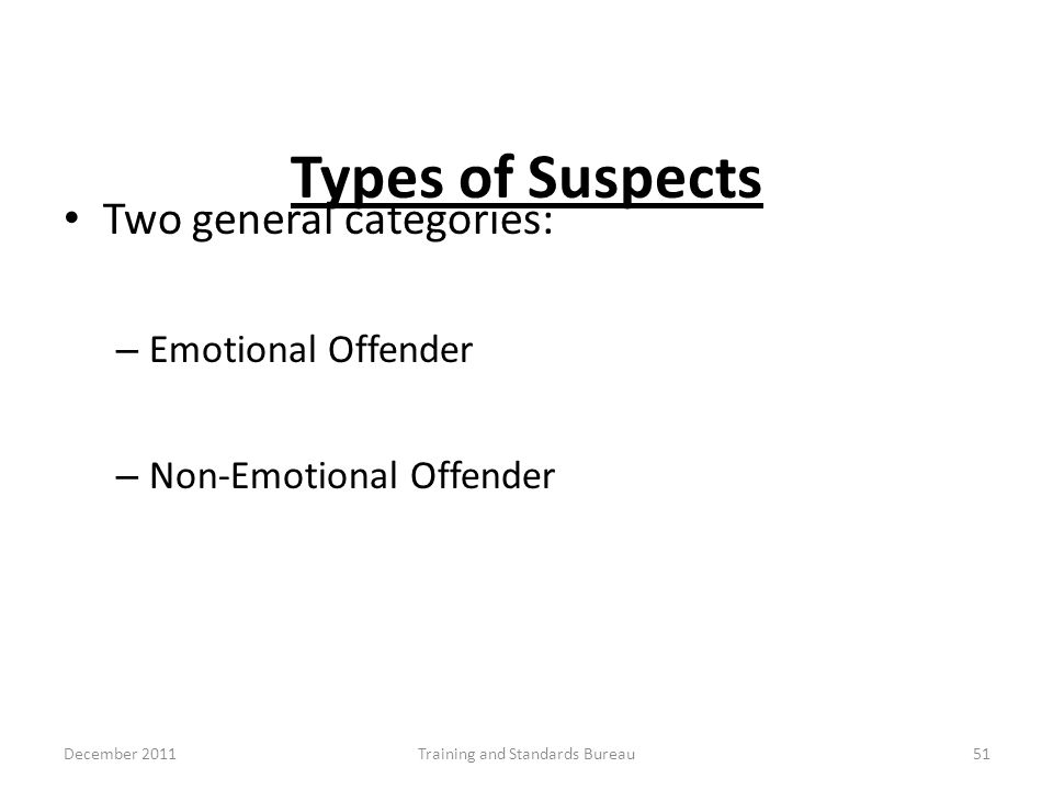 Types of Suspects Two general categories: – Emotional Offender – Non-Emotional Offender December 2011Training and Standards Bureau51