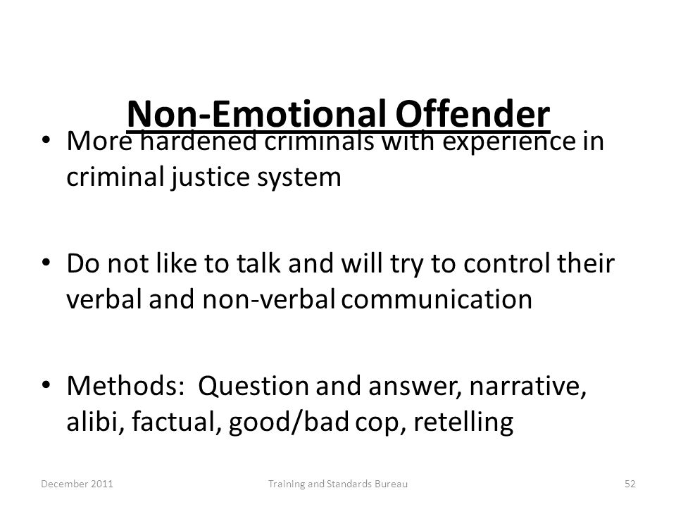 Non-Emotional Offender More hardened criminals with experience in criminal justice system Do not like to talk and will try to control their verbal and