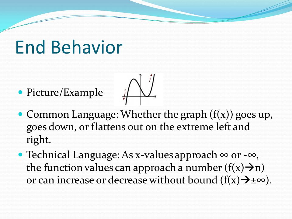 End Behavior Picture/Example Common Language: Whether the graph (f(x)) goes up, goes down, or flattens out on the extreme left and right. Technical La