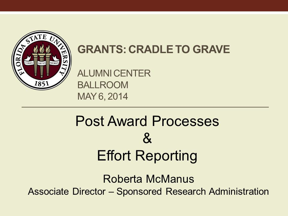 GRANTS: CRADLE TO GRAVE ALUMNI CENTER BALLROOM MAY 6, 2014 Post Award Processes & Effort Reporting Roberta McManus Associate Director – Sponsored Research Administration