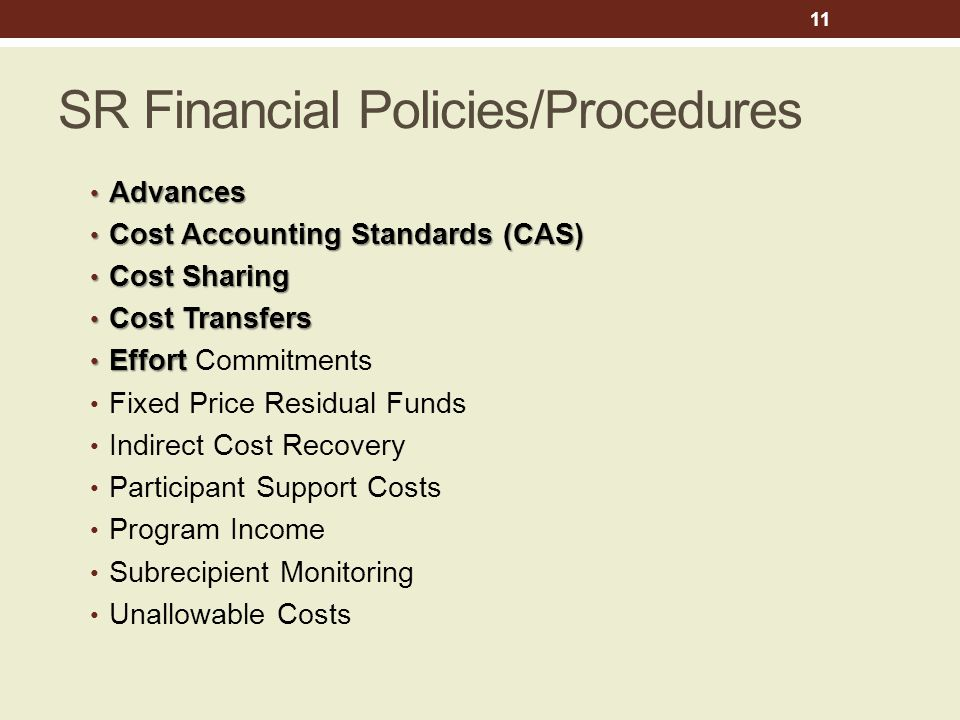 SR Financial Policies/Procedures Advances Advances Cost Accounting Standards (CAS) Cost Accounting Standards (CAS) Cost Sharing Cost Sharing Cost Transfers Cost Transfers Effort Effort Commitments Fixed Price Residual Funds Indirect Cost Recovery Participant Support Costs Program Income Subrecipient Monitoring Unallowable Costs 11