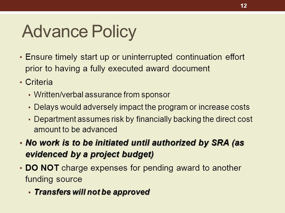 Advance Policy Ensure timely start up or uninterrupted continuation effort prior to having a fully executed award document Criteria Written/verbal assurance from sponsor Delays would adversely impact the program or increase costs Department assumes risk by financially backing the direct cost amount to be advanced No work is to be initiated until authorized by SRA (as evidenced by a project budget) No work is to be initiated until authorized by SRA (as evidenced by a project budget) DO NOT charge expenses for pending award to another funding source Transfers will not be approved Transfers will not be approved 12