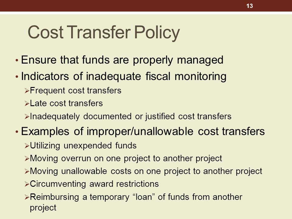 Cost Transfer Policy Ensure that funds are properly managed Indicators of inadequate fiscal monitoring  Frequent cost transfers  Late cost transfers  Inadequately documented or justified cost transfers Examples of improper/unallowable cost transfers  Utilizing unexpended funds  Moving overrun on one project to another project  Moving unallowable costs on one project to another project  Circumventing award restrictions  Reimbursing a temporary loan of funds from another project 13