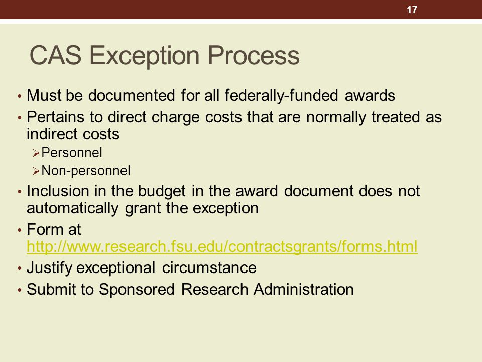 CAS Exception Process Must be documented for all federally-funded awards Pertains to direct charge costs that are normally treated as indirect costs  Personnel  Non-personnel Inclusion in the budget in the award document does not automatically grant the exception Form at http://www.research.fsu.edu/contractsgrants/forms.html http://www.research.fsu.edu/contractsgrants/forms.html Justify exceptional circumstance Submit to Sponsored Research Administration 17