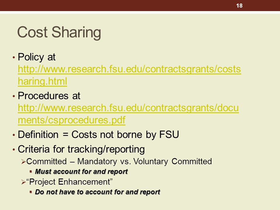 Cost Sharing Policy at http://www.research.fsu.edu/contractsgrants/costs haring.html http://www.research.fsu.edu/contractsgrants/costs haring.html Procedures at http://www.research.fsu.edu/contractsgrants/docu ments/csprocedures.pdf http://www.research.fsu.edu/contractsgrants/docu ments/csprocedures.pdf Definition = Costs not borne by FSU Criteria for tracking/reporting  Committed – Mandatory vs.