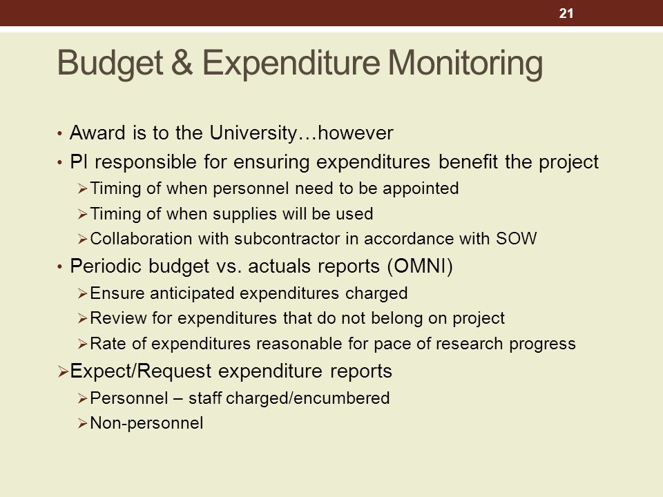 Budget & Expenditure Monitoring Award is to the University…however PI responsible for ensuring expenditures benefit the project  Timing of when personnel need to be appointed  Timing of when supplies will be used  Collaboration with subcontractor in accordance with SOW Periodic budget vs.