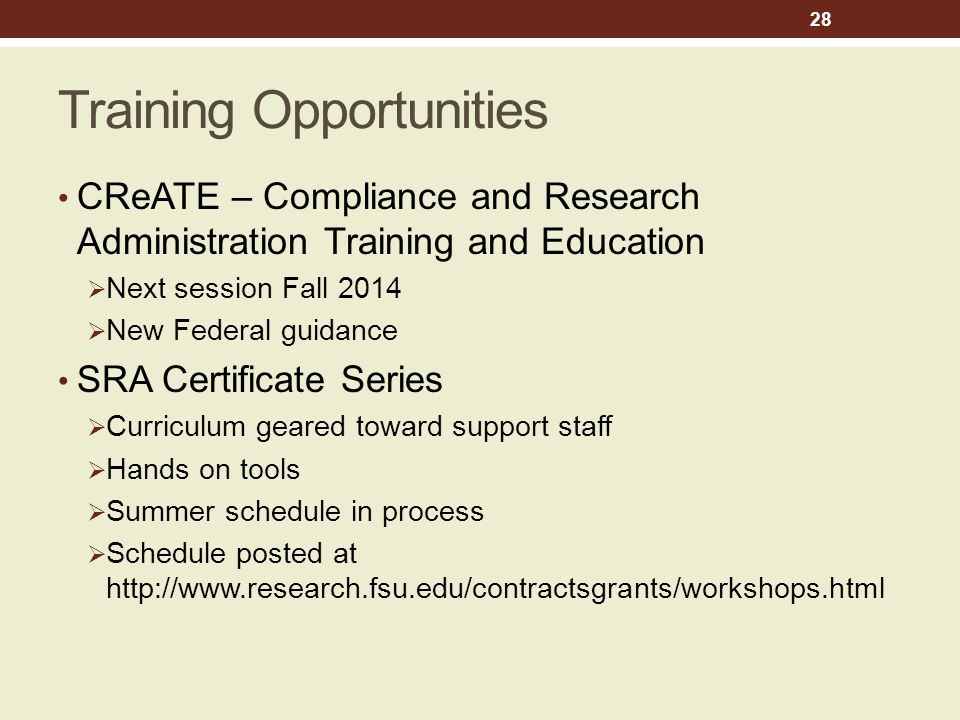 Training Opportunities CReATE – Compliance and Research Administration Training and Education  Next session Fall 2014  New Federal guidance SRA Certificate Series  Curriculum geared toward support staff  Hands on tools  Summer schedule in process  Schedule posted at http://www.research.fsu.edu/contractsgrants/workshops.html 28