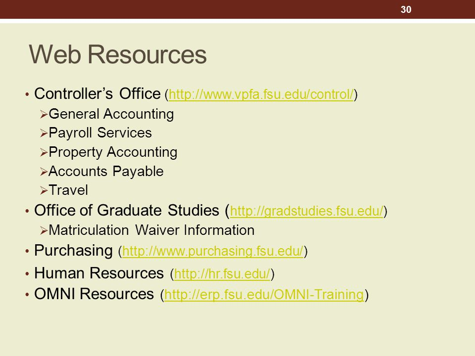 Web Resources Controller's Office (http://www.vpfa.fsu.edu/control/)http://www.vpfa.fsu.edu/control/  General Accounting  Payroll Services  Property Accounting  Accounts Payable  Travel Office of Graduate Studies ( http://gradstudies.fsu.edu/) http://gradstudies.fsu.edu/  Matriculation Waiver Information Purchasing (http://www.purchasing.fsu.edu/)http://www.purchasing.fsu.edu/ Human Resources (http://hr.fsu.edu/)http://hr.fsu.edu/ OMNI Resources (http://erp.fsu.edu/OMNI-Training)http://erp.fsu.edu/OMNI-Training 30