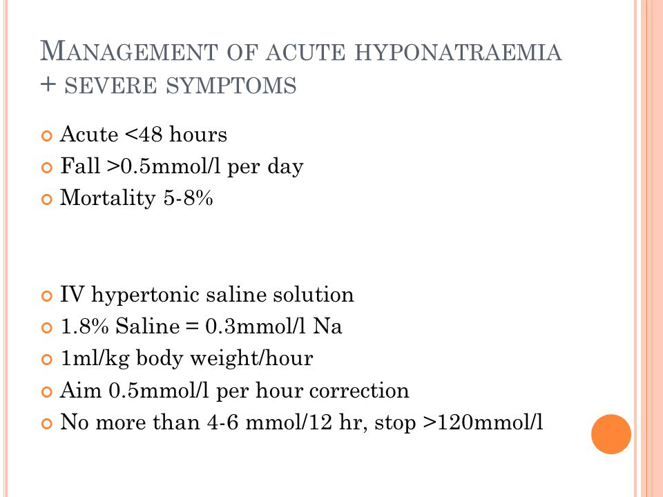 M ANAGEMENT OF ACUTE HYPONATRAEMIA + SEVERE SYMPTOMS Acute <48 hours Fall >0.5mmol/l per day Mortality 5-8% IV hypertonic saline solution 1.8% Saline = 0.3mmol/l Na 1ml/kg body weight/hour Aim 0.5mmol/l per hour correction No more than 4-6 mmol/12 hr, stop >120mmol/l