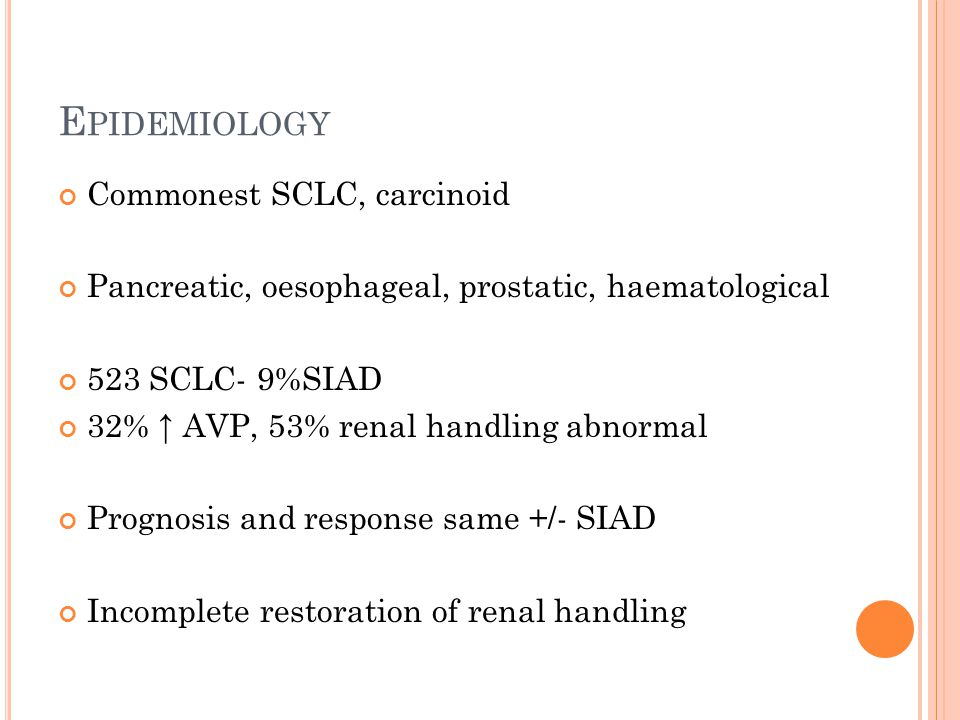E PIDEMIOLOGY Commonest SCLC, carcinoid Pancreatic, oesophageal, prostatic, haematological 523 SCLC- 9%SIAD 32% ↑ AVP, 53% renal handling abnormal Prognosis and response same +/- SIAD Incomplete restoration of renal handling
