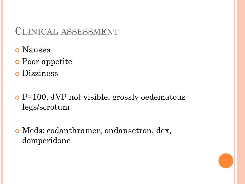 C LINICAL ASSESSMENT Nausea Poor appetite Dizziness P=100, JVP not visible, grossly oedematous legs/scrotum Meds: codanthramer, ondansetron, dex, domperidone