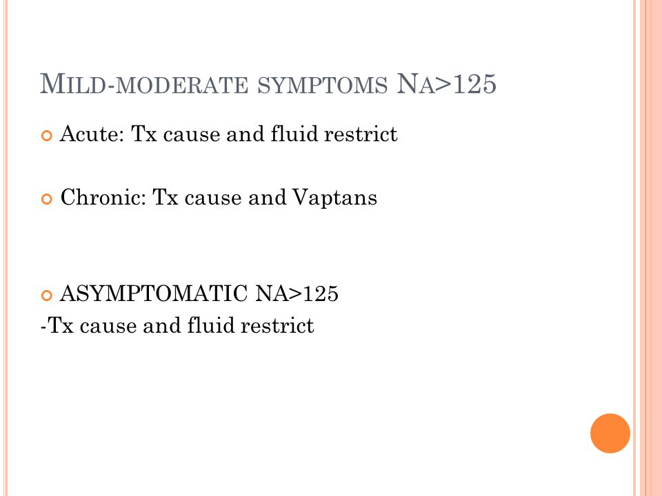 M ILD - MODERATE SYMPTOMS N A >125 Acute: Tx cause and fluid restrict Chronic: Tx cause and Vaptans ASYMPTOMATIC NA>125 -Tx cause and fluid restrict
