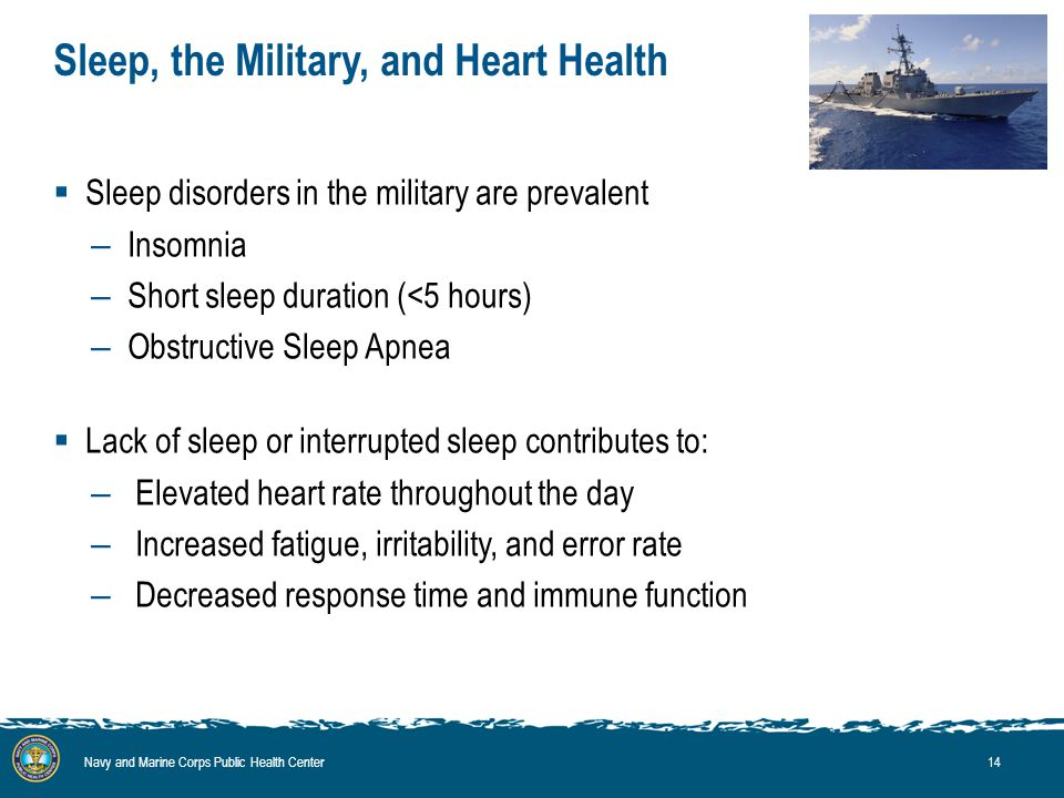 Sleep, the Military, and Heart Health  Sleep disorders in the military are prevalent – Insomnia – Short sleep duration (<5 hours) – Obstructive Sleep Apnea  Lack of sleep or interrupted sleep contributes to: – Elevated heart rate throughout the day – Increased fatigue, irritability, and error rate – Decreased response time and immune function Navy and Marine Corps Public Health Center14