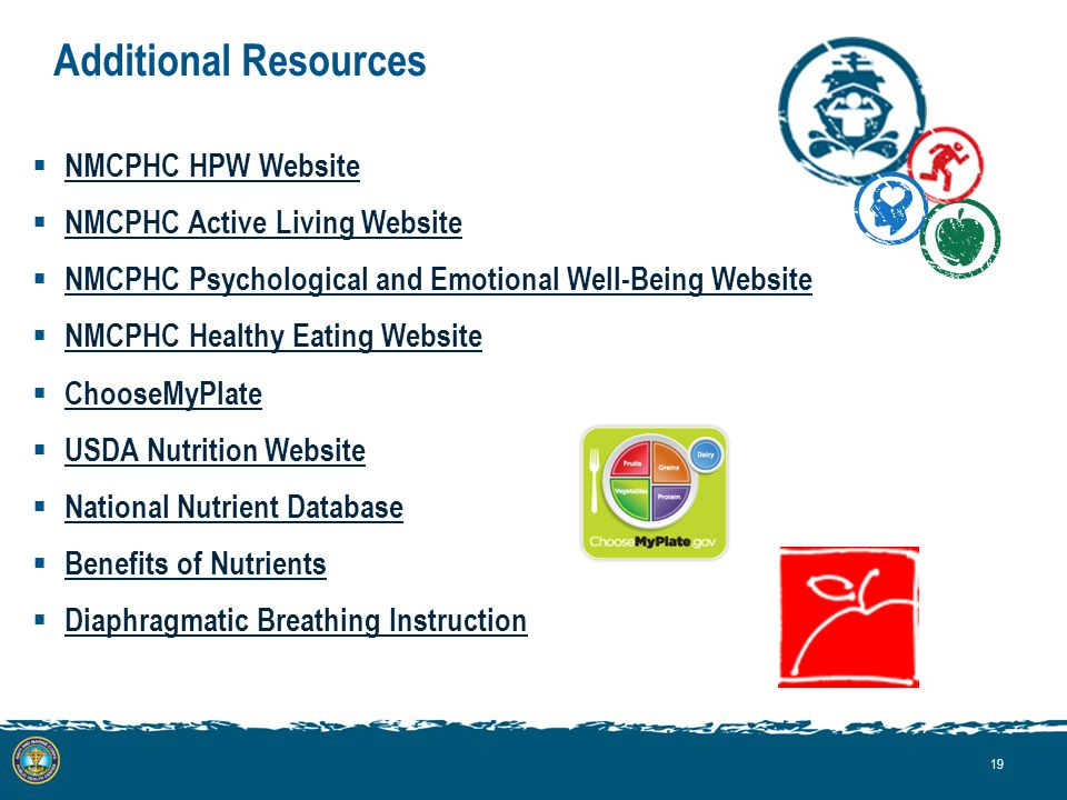 Additional Resources  NMCPHC HPW Website NMCPHC HPW Website  NMCPHC Active Living Website NMCPHC Active Living Website  NMCPHC Psychological and Emotional Well-Being Website NMCPHC Psychological and Emotional Well-Being Website  NMCPHC Healthy Eating Website NMCPHC Healthy Eating Website  ChooseMyPlate ChooseMyPlate  USDA Nutrition Website USDA Nutrition Website  National Nutrient Database National Nutrient Database  Benefits of Nutrients Benefits of Nutrients  Diaphragmatic Breathing Instruction Diaphragmatic Breathing Instruction 19