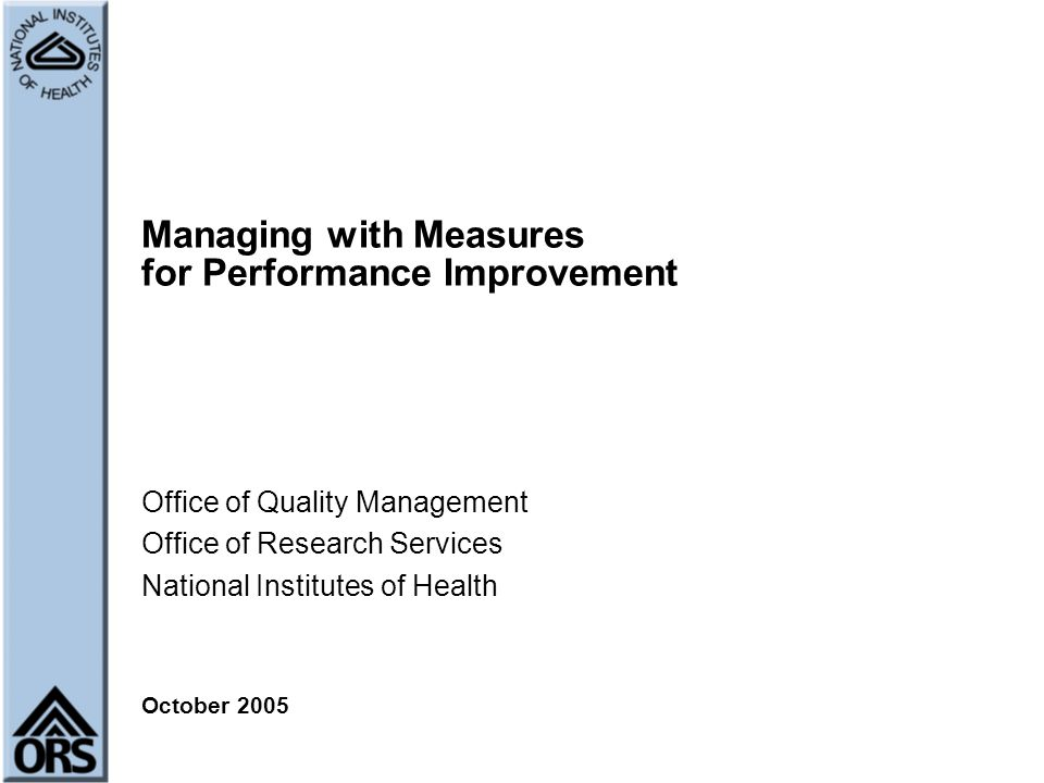 Managing with Measures for Performance Improvement Office of Quality Management Office of Research Services National Institutes of Health October 2005