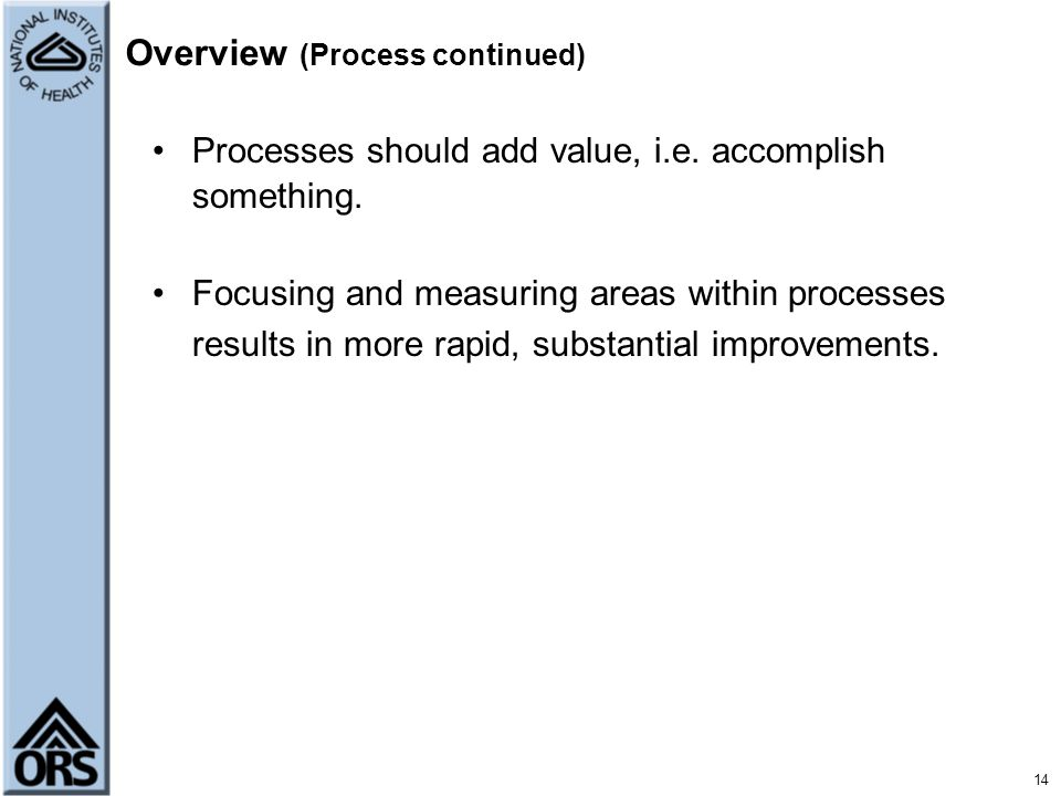 14 Overview (Process continued) Processes should add value, i.e. accomplish something. Focusing and measuring areas within processes results in more r