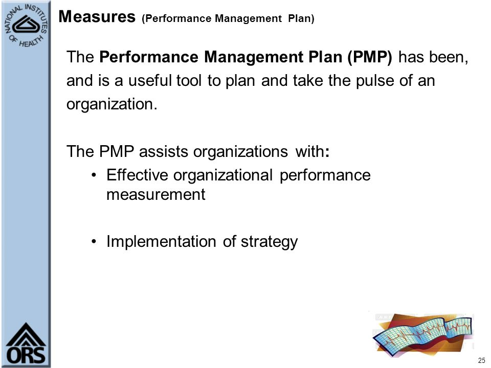 25 Measures (Performance Management Plan) The Performance Management Plan (PMP) has been, and is a useful tool to plan and take the pulse of an organi
