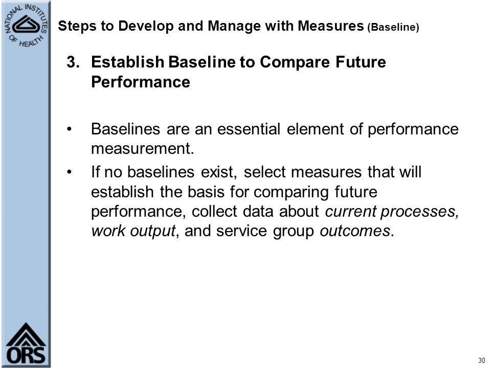 30 Steps to Develop and Manage with Measures (Baseline) 3.Establish Baseline to Compare Future Performance Baselines are an essential element of perfo