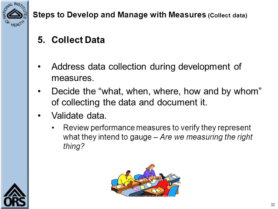 "32 Steps to Develop and Manage with Measures (Collect data) 5.Collect Data Address data collection during development of measures. Decide the ""what, w"