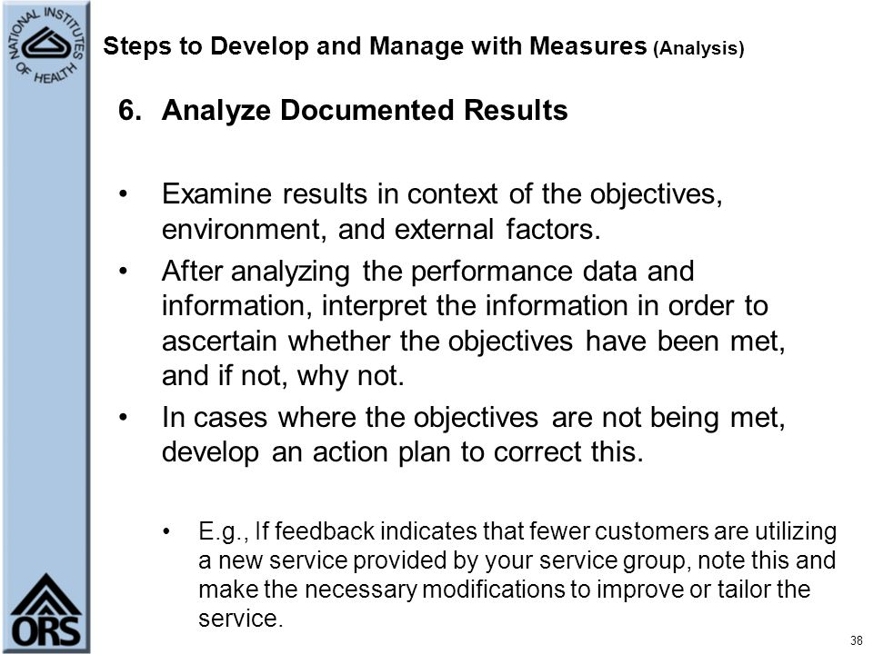 38 Steps to Develop and Manage with Measures (Analysis) 6.Analyze Documented Results Examine results in context of the objectives, environment, and ex