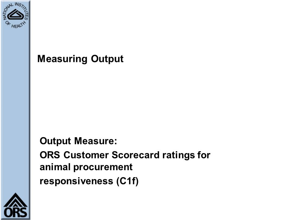 Measuring Output Output Measure: ORS Customer Scorecard ratings for animal procurement responsiveness (C1f)