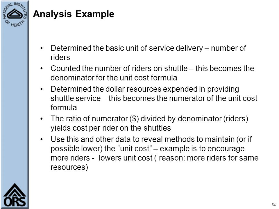 64 Analysis Example Determined the basic unit of service delivery – number of riders Counted the number of riders on shuttle – this becomes the denomi