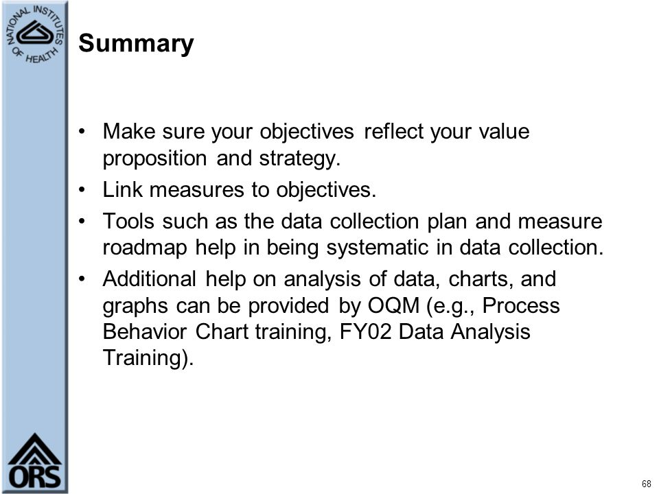 68 Summary Make sure your objectives reflect your value proposition and strategy. Link measures to objectives. Tools such as the data collection plan