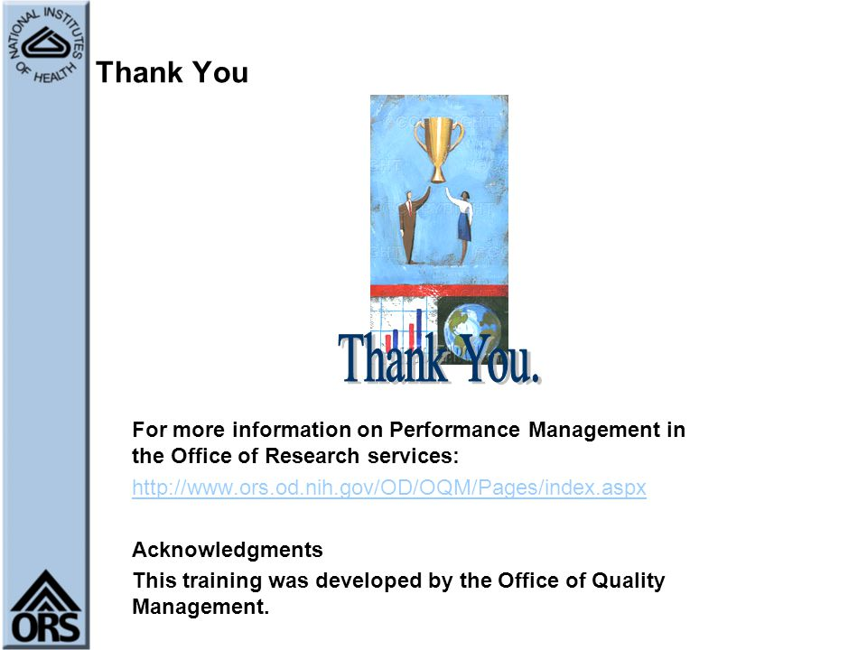 Thank You For more information on Performance Management in the Office of Research services: http://www.ors.od.nih.gov/OD/OQM/Pages/index.aspx Acknowl