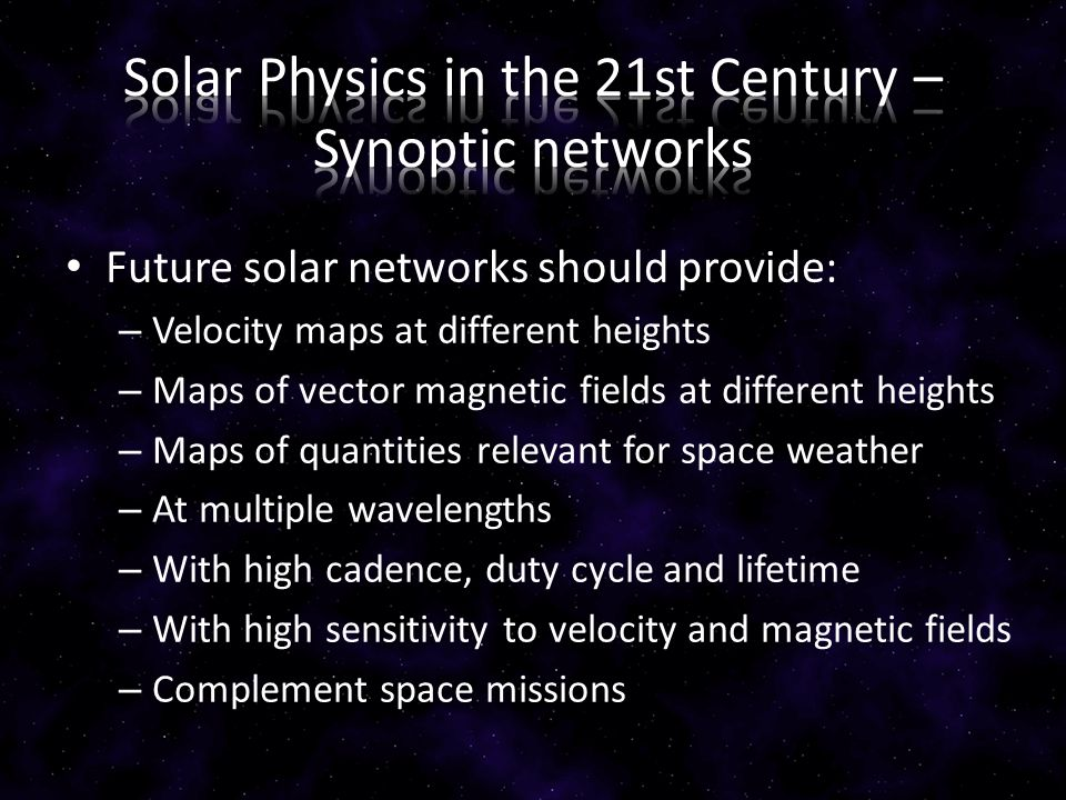 Future solar networks should provide: – Velocity maps at different heights – Maps of vector magnetic fields at different heights – Maps of quantities relevant for space weather – At multiple wavelengths – With high cadence, duty cycle and lifetime – With high sensitivity to velocity and magnetic fields – Complement space missions