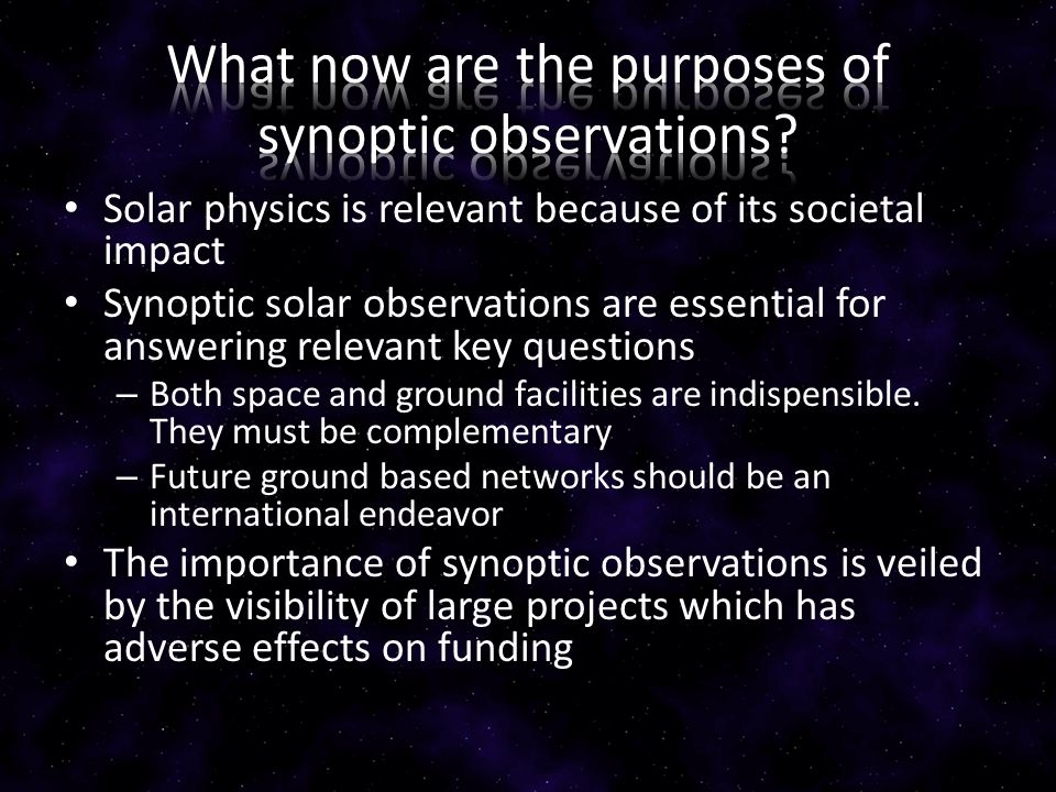 Solar physics is relevant because of its societal impact Synoptic solar observations are essential for answering relevant key questions – Both space a