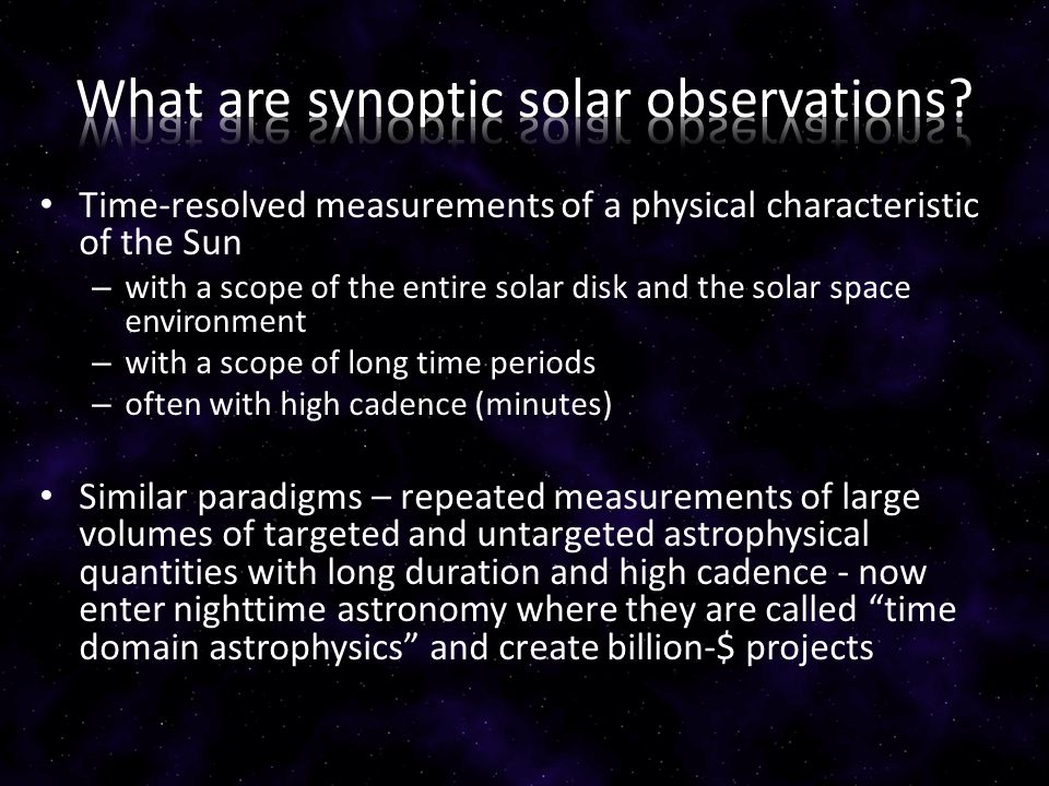 Time-resolved measurements of a physical characteristic of the Sun – with a scope of the entire solar disk and the solar space environment – with a scope of long time periods – often with high cadence (minutes) Similar paradigms – repeated measurements of large volumes of targeted and untargeted astrophysical quantities with long duration and high cadence - now enter nighttime astronomy where they are called time domain astrophysics and create billion-$ projects