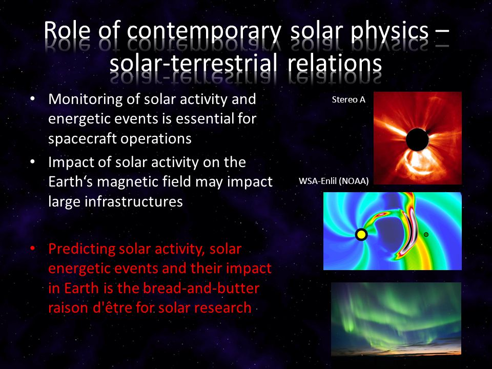 Monitoring of solar activity and energetic events is essential for spacecraft operations Impact of solar activity on the Earth's magnetic field may impact large infrastructures Predicting solar activity, solar energetic events and their impact in Earth is the bread-and-butter raison d être for solar research Stereo A WSA-Enlil (NOAA)