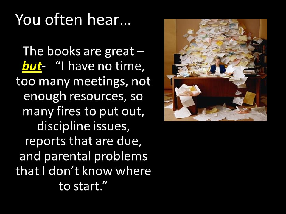 You often hear… The books are great – but- I have no time, too many meetings, not enough resources, so many fires to put out, discipline issues, reports that are due, and parental problems that I don't know where to start.
