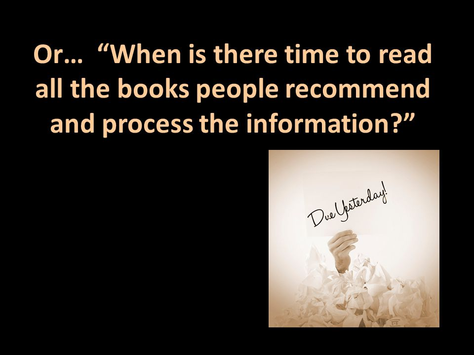 Or… When is there time to read all the books people recommend and process the information?