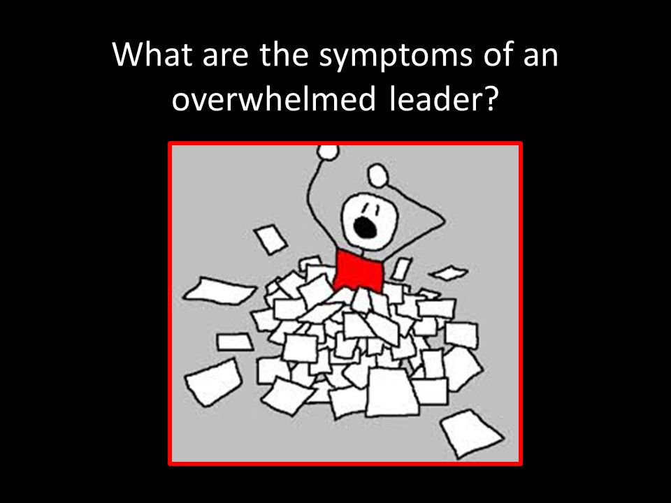 What are the symptoms of an overwhelmed leader?