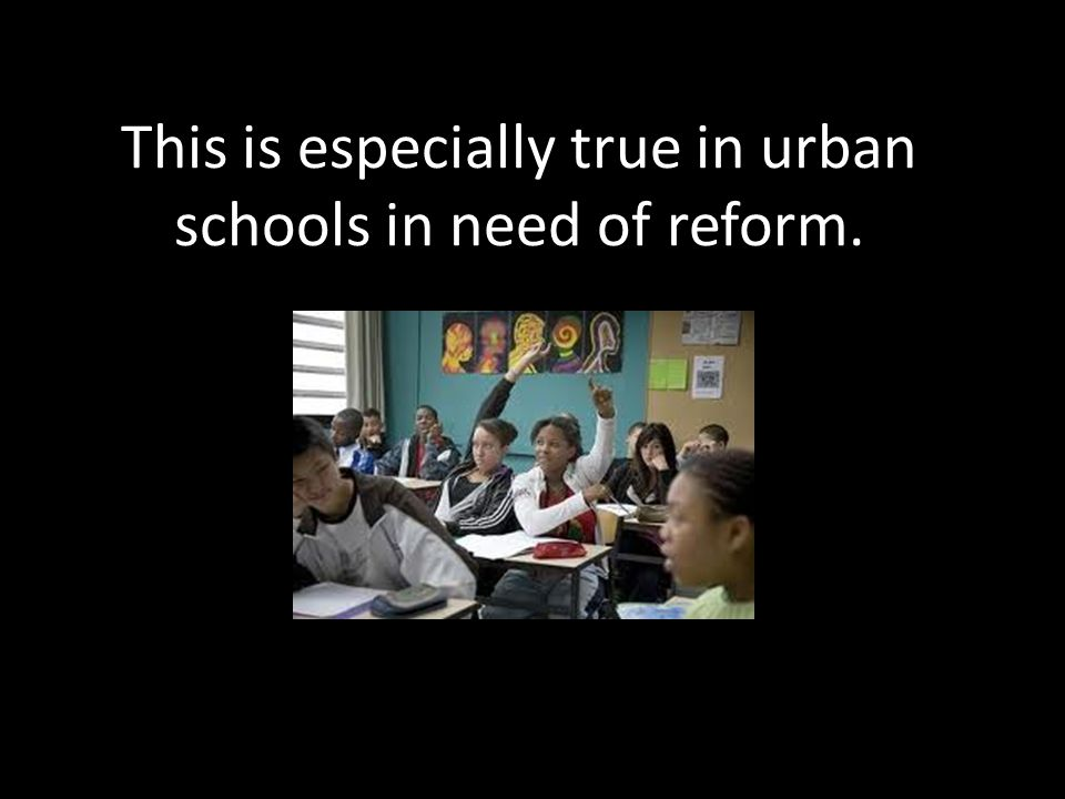 This is especially true in urban schools in need of reform.