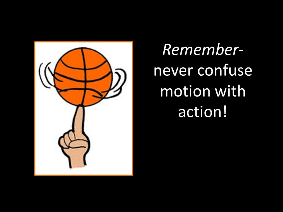 Remember- never confuse motion with action!