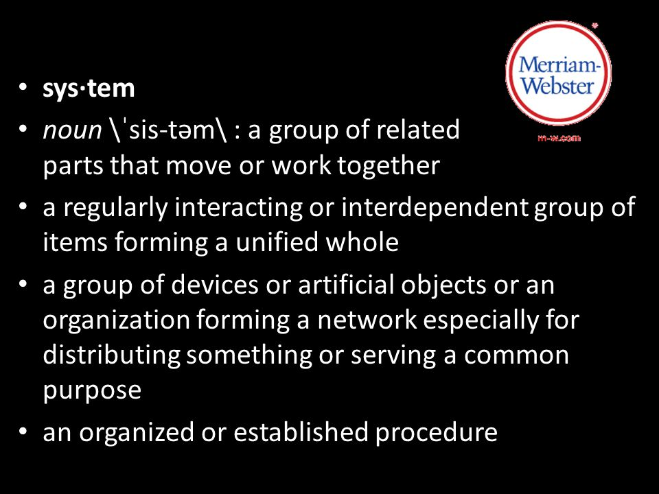 sys·tem noun \ˈsis-təm\ : a group of related parts that move or work together a regularly interacting or interdependent group of items forming a unified whole a group of devices or artificial objects or an organization forming a network especially for distributing something or serving a common purpose an organized or established procedure