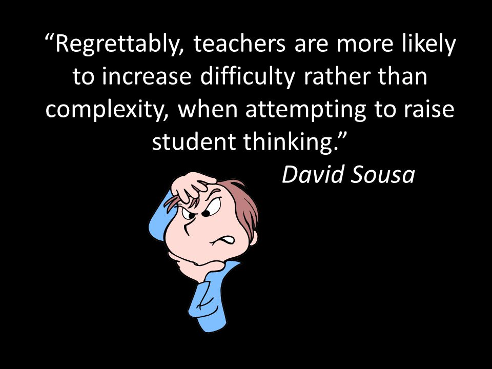 Regrettably, teachers are more likely to increase difficulty rather than complexity, when attempting to raise student thinking. David Sousa
