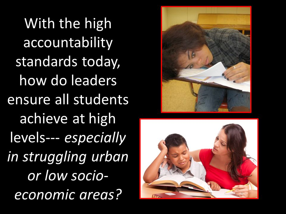 With the high accountability standards today, how do leaders ensure all students achieve at high levels--- especially in struggling urban or low socio- economic areas?