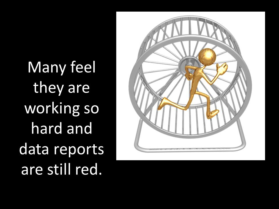 Many feel they are working so hard and data reports are still red.