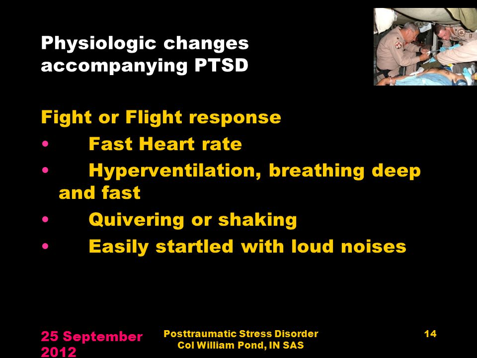 Physiologic changes accompanying PTSD Fight or Flight response Fast Heart rate Hyperventilation, breathing deep and fast Quivering or shaking Easily s