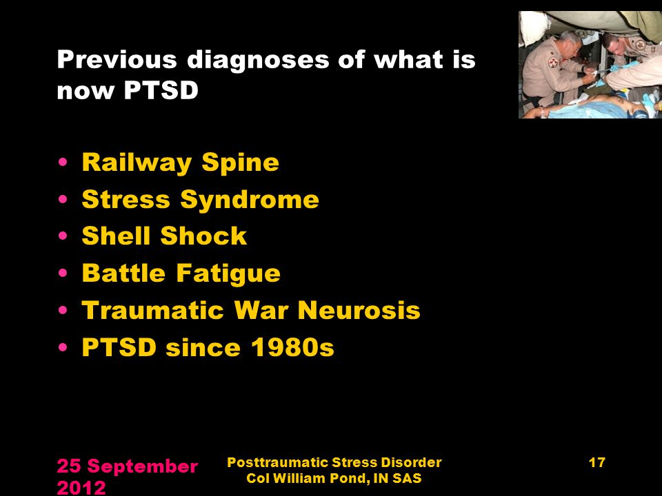 Previous diagnoses of what is now PTSD Railway Spine Stress Syndrome Shell Shock Battle Fatigue Traumatic War Neurosis PTSD since 1980s 25 September 2