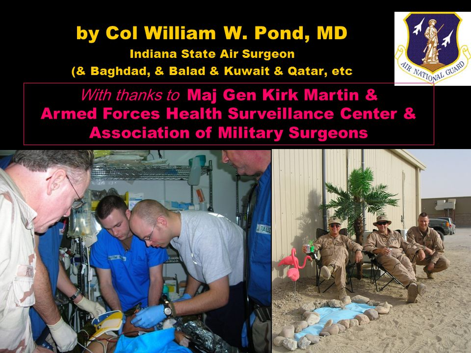 by Col William W. Pond, MD Indiana State Air Surgeon (& Baghdad, & Balad & Kuwait & Qatar, etc With thanks to Maj Gen Kirk Martin & Armed Forces Healt