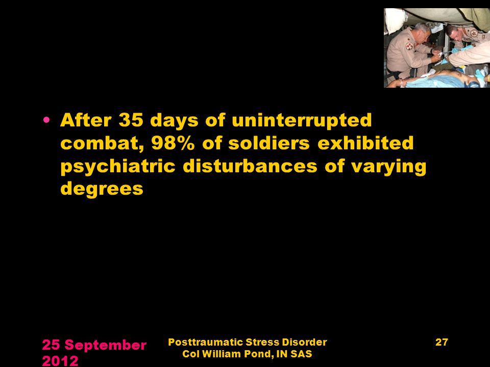 After 35 days of uninterrupted combat, 98% of soldiers exhibited psychiatric disturbances of varying degrees 25 September 2012 Posttraumatic Stress Di