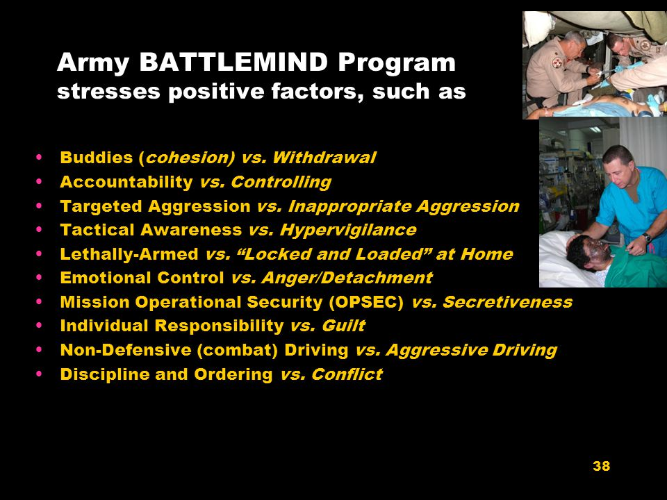 38 Army BATTLEMIND Program stresses positive factors, such as Buddies (cohesion) vs. Withdrawal Accountability vs. Controlling Targeted Aggression vs.