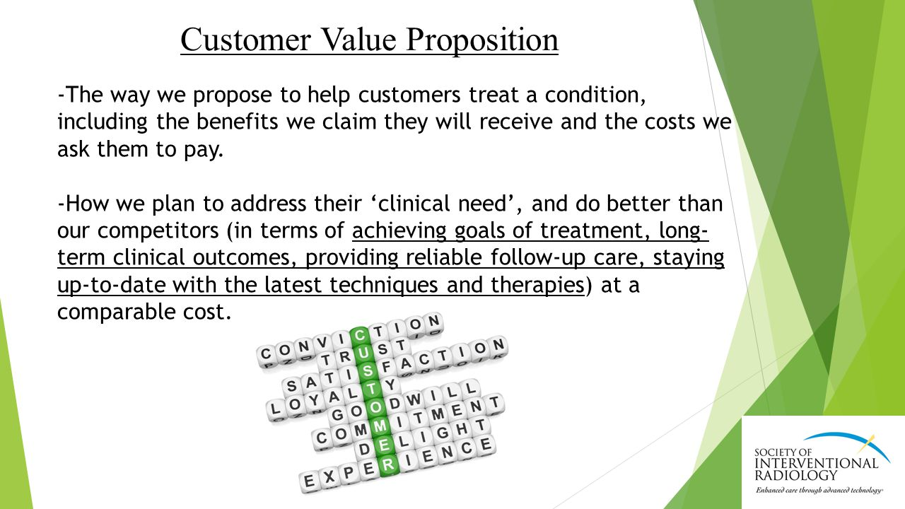 Customer Value Proposition -The way we propose to help customers treat a condition, including the benefits we claim they will receive and the costs we ask them to pay.