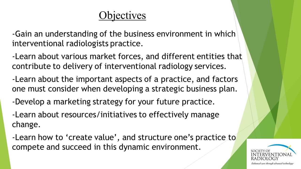 Objectives -Gain an understanding of the business environment in which interventional radiologists practice.