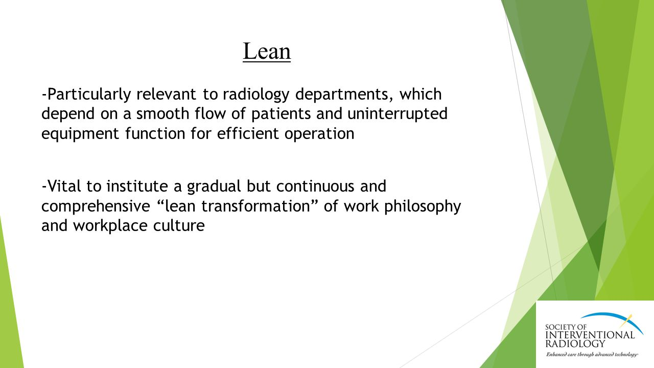 Lean -Particularly relevant to radiology departments, which depend on a smooth flow of patients and uninterrupted equipment function for efficient operation -Vital to institute a gradual but continuous and comprehensive lean transformation of work philosophy and workplace culture