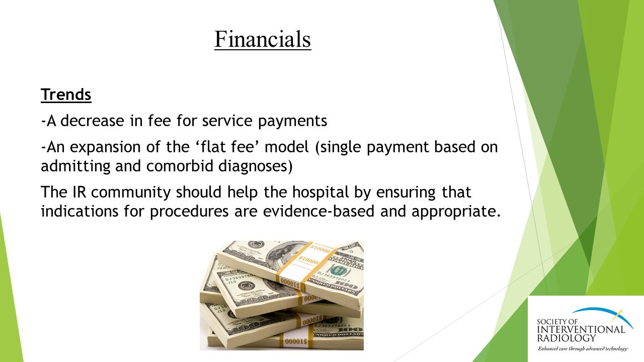 Financials Trends -A decrease in fee for service payments -An expansion of the 'flat fee' model (single payment based on admitting and comorbid diagnoses) The IR community should help the hospital by ensuring that indications for procedures are evidence-based and appropriate.